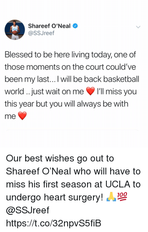 Basketball, Blessed, and Best: Shareef O'Neal  @SSJreef  Blessed to be here living today, one of  those moments on the court could've  been my last...I will be back basketball  world. just wait on me 'll miss you  this year but you will always be with  me Our best wishes go out to Shareef O'Neal who will have to miss his first season at UCLA to undergo heart surgery! 🙏💯 @SSJreef https://t.co/32npvS5fiB
