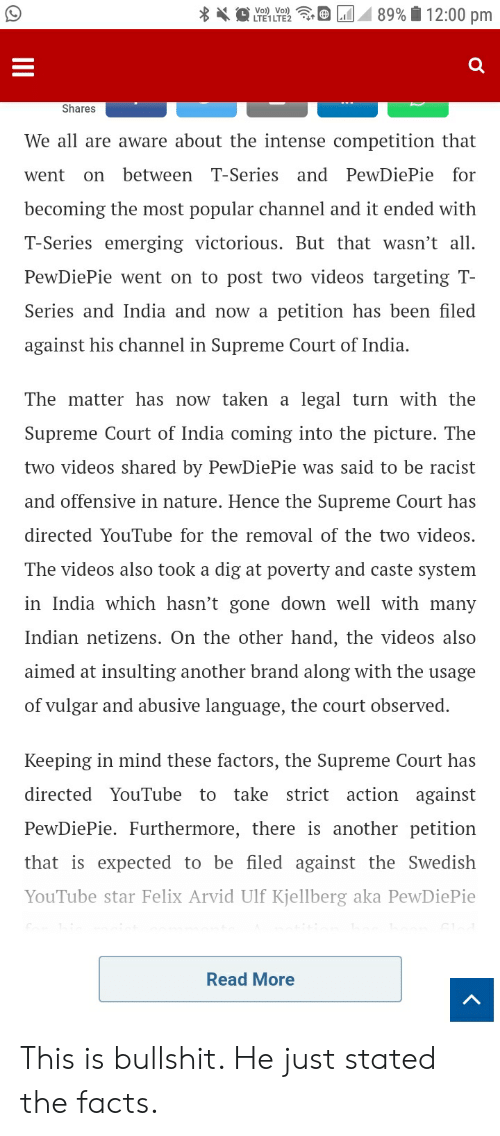 Facts, Supreme, and Taken: Shares  We all are aware about the intense competition that  went on between T-Series and PewDiePie for  becoming the most popular channel and it ended with  T-Series emerging victorious. But that wasn't all.  PewDiePie went on to post two videos targeting T  Series and India and now a petition has been filed  against his channel in Supreme Court of India.  The matter has now taken a legal turn with the  Supreme Court of India coming into the picture. The  two videos shared by PewDiePie was said to be racist  and offensive in nature. Hence the Supreme Court has  directedYouTube for the removal of thetwo videos.  The videos also took a dig at poverty and caste system  in India which hasn't gone down well with many  Indian netizens. On the other hand, the videos also  aimed at insulting another brand along with the usage  of vulgar and abusive language, the court observed.  Keeping in mind these factors, the Supreme Court has  directed YouTube to take strict action against  PewDiePie. Furthermore, there is another petition  that is expected to be filed against the Swedish  YouTube star Felix Arvid Ulf Kjellberg aka PewDiePie  Read More This is bullshit. He just stated the facts.