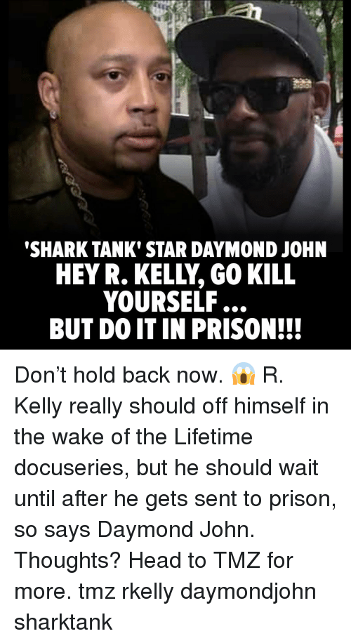 Head, Memes, and R. Kelly: SHARK TANK' STAR DAYMOND JOHN  HEY R. KELLY, GO KILL  YOURSELF...  BUT DO IT IN PRISON!!! Don't hold back now. 😱 R. Kelly really should off himself in the wake of the Lifetime docuseries, but he should wait until after he gets sent to prison, so says Daymond John. Thoughts? Head to TMZ for more. tmz rkelly daymondjohn sharktank