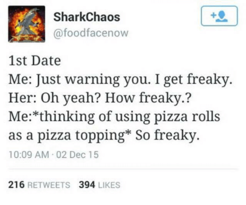 Pizza, Yeah, and Date: SharkChaos  @foodfacenow  1st Date  Me: Just warning you. I get freaky  Her: Oh yeah? How freaky.?  Me:*thinking of using pizza rolls  as a pizza topping* So freaky  10:09 AM 02 Dec 15  216 RETWEETS 394 LIKES