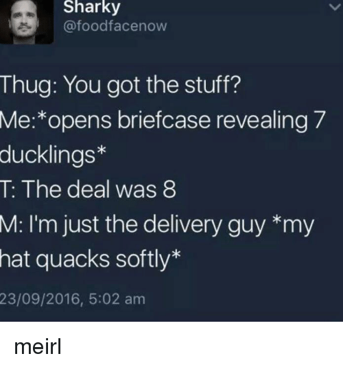 Thug, Stuff, and MeIRL: Sharky  @foodfacenow  Thug: You got the stuff?  Me:*opens briefcase revealing 7  ducklings*  T: The deal was 8  M: I'm just the delivery guy *my  hat quacks softly*  23/09/2016, 5:02 am meirl