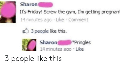 Friday, Gym, and It's Friday: Sharon  It's Friday! Screw the gym, Im getting pregnant  14 minutes ago Like Comment  3 people like this.  Sharon  14 minutes ago Like  Pringles 3 people like this