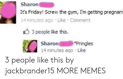 3 People: Sharon  It's Friday! Screw the gym, Im getting pregnant  14 minutes ago Like Comment  3 people like this.  Sharon  14 minutes ago Like  Pringles 3 people like this by jackbrander15 MORE MEMES