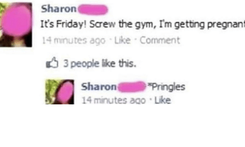 3 People: Sharon  It's Friday! Screw the gym, I'm getting pregnant  14 minutes ago Like Comment  3 people like this  Sharon  14 minutes ago Like  Pringles