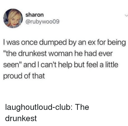 """Club, Tumblr, and Blog: sharon  @rubywoo09  I was once dumped by an ex for being  """"the drunkest woman he had ever  seen"""" and I can't help but feel a little  proud of that laughoutloud-club:  The drunkest"""