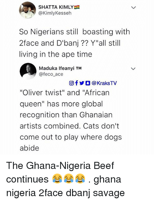 """Beef, Cats, and Dogs: SHATTA KIMLY  @KimlyKesseh  So Nigerians still boasting with  2face and D'banj?? Y""""all still  living in the ape time  Maduka Ifeanyi TM  @feco ace  回f y O @ KraksTV  """"Oliver twist"""" and """"African  queen"""" has more global  recognition than Ghanaian  artists combined. Cats don't  come out to play where dogs  abide The Ghana-Nigeria Beef continues 😂😂😂 . ghana nigeria 2face dbanj savage"""