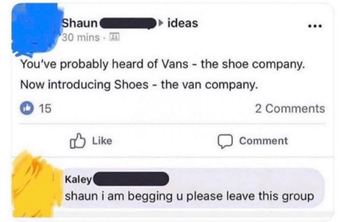 begging: Shaun  30 mins  ideas  You've probably heard of Vans the shoe company.  Now introducing Shoes the van company.  15  2 Comments  Like  Comment  Kaley  shaun i am begging u please leave this group