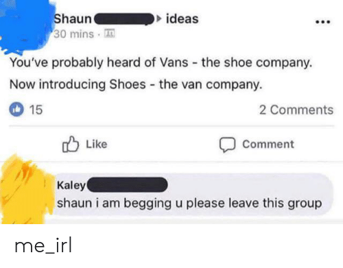 Shoes, Vans, and Irl: Shaun  30 mins  ideas  You've probably heard of Vans  the shoe company.  Now introducing Shoes the van company.  15  2 Comments  Like  Comment  Kaley  shaun i am begging u please leave this group me_irl