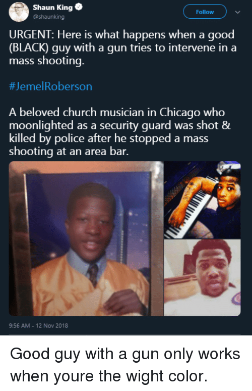 Chicago, Church, and Police: Shaun King  @shaunking  Follow  URGENT: Here is what happens when a good  (BLACK) guy with a gun tries to intervene in a  mass shooting.  #Jeme!Roberson  A beloved church musician in Chicago who  moonlighted as a security guard was shot &  killed by police after he stopped a mass  shooting at an area bar.  9:56 AM - 12 Nov 2018 Good guy with a gun only works when youre the wight color.