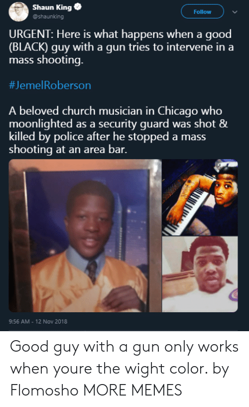 Chicago, Church, and Dank: Shaun King  @shaunking  Follow  URGENT: Here is what happens when a good  (BLACK) guy with a gun tries to intervene in a  mass shooting.  #Jeme!Roberson  A beloved church musician in Chicago who  moonlighted as a security guard was shot &  killed by police after he stopped a mass  shooting at an area bar.  9:56 AM - 12 Nov 2018 Good guy with a gun only works when youre the wight color. by Flomosho MORE MEMES