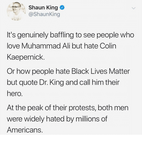 Ali, Black Lives Matter, and Colin Kaepernick: Shaun King  @ShaunKing  It's genuinely baffling to see people who  love Muhammad Ali but hate Colin  Kaepernick.  Or how people hate Black Lives Matter  but quote Dr. King and call him their  hero  At the peak of their protests, both men  were widely hated by millions of  Americans