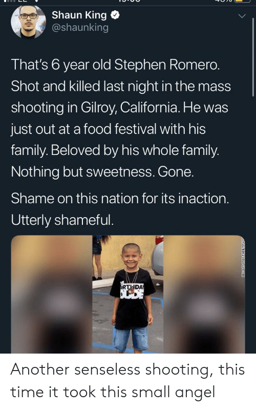 Family, Food, and Stephen: Shaun King  @shaunking  That's 6 year old Stephen Romero.  Shot and killed last night in the mass  shooting in Gilroy, California. He was  just out at a food festival with his  family. Beloved by his whole family.  Nothing but sweetness. Gone.  Shame on this nation for its inaction.  Utterly shameful.  RTHDA  NEO DAY AREAFAMILY Another senseless shooting, this time it took this small angel