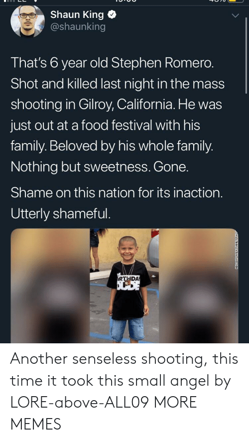 Dank, Family, and Food: Shaun King  @shaunking  That's 6 year old Stephen Romero.  Shot and killed last night in the mass  shooting in Gilroy, California. He was  just out at a food festival with his  family. Beloved by his whole family.  Nothing but sweetness. Gone.  Shame on this nation for its inaction.  Utterly shameful.  RTHDA  NEO DAY AREAFAMILY Another senseless shooting, this time it took this small angel by LORE-above-ALL09 MORE MEMES