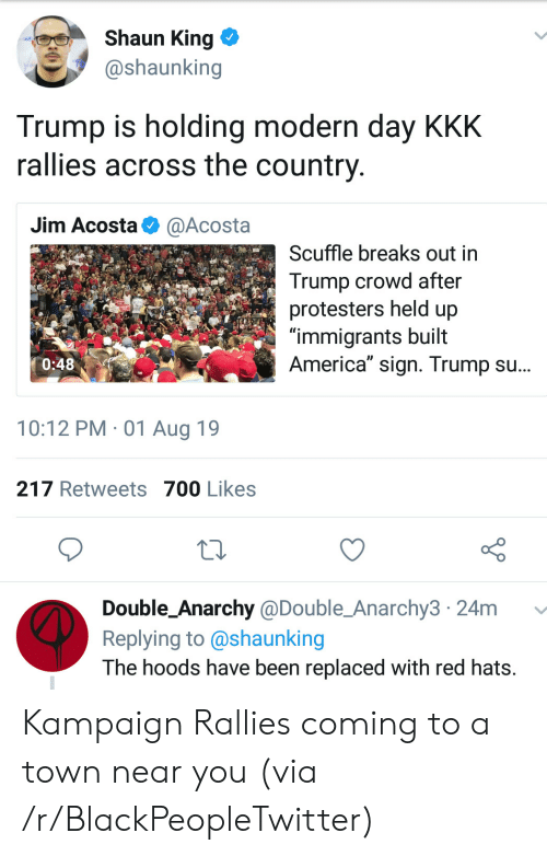 """hats: Shaun King  @shaunking  Trump is holding modern day KKK  rallies across the country  Jim Acosta  @Acosta  Scuffle breaks out in  Trump crowd after  protesters held up  """"immigrants built  America"""" sign. Trump su...  0:48  10:12 PM 01 Aug 19  217 Retweets 700 Likes  Double_Anarchy @Double_Anarchy3 24m  Replying to @shaunking  The hoods have been replaced with red hats. Kampaign Rallies coming to a town near you (via /r/BlackPeopleTwitter)"""