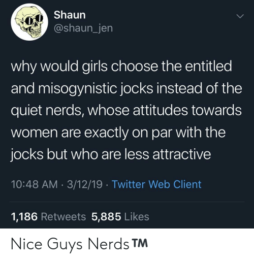 Girls, Twitter, and Misogynistic: Shaun  @shaun_jen  why would girls choose the entitled  and misogynistic jocks instead of the  quiet nerds, whose attitudes towards  women are exactly on par with the  jocks but who are less attractive  10:48 AM 3/12/19 Twitter Web Client  1,186 Retweets 5,885 Likes Nice Guys  Nerds™️