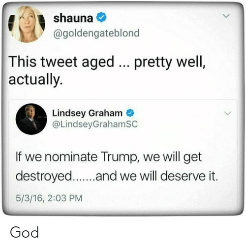 Graham: shauna  @goldengateblond  This tweet aged  actually.  pretty well,  Lindsey Graham  @LindseyGrahamSC  If we nominate Trump, we will get  destroyed..and we will deserve it.  5/3/16, 2:03 PM God