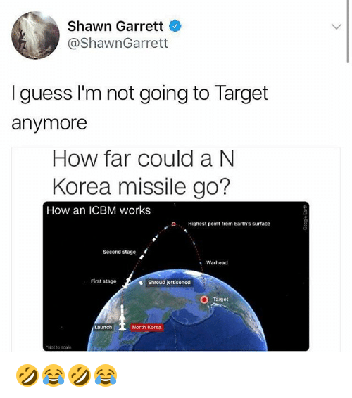 Scaling: Shawn Garrett  @ShawnGarrett  I guess I'm not going to Target  anymore  How far could a N  Korea missile go?  How an ICBM works  O. Highest point from Earth's surface  Second stage  Warhead  First stage  Shroud jettisoned  Target  aunch  North Korea  Not to scale 🤣😂🤣😂