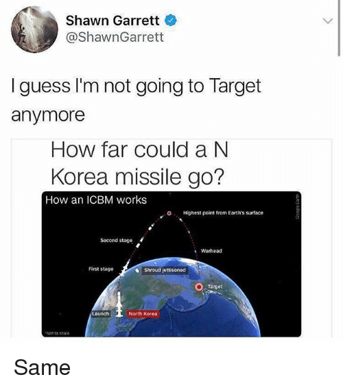 Scaling: Shawn Garrett  @ShawnGarrett  I guess I'm not going to Target  anymore  How far could a N  Korea missile go?  How an ICBM works  O  Highest point from Earth's surface  Second stage  Warhead  First stage  Shroud jettisoned  Target  North Korea  Not to scale Same