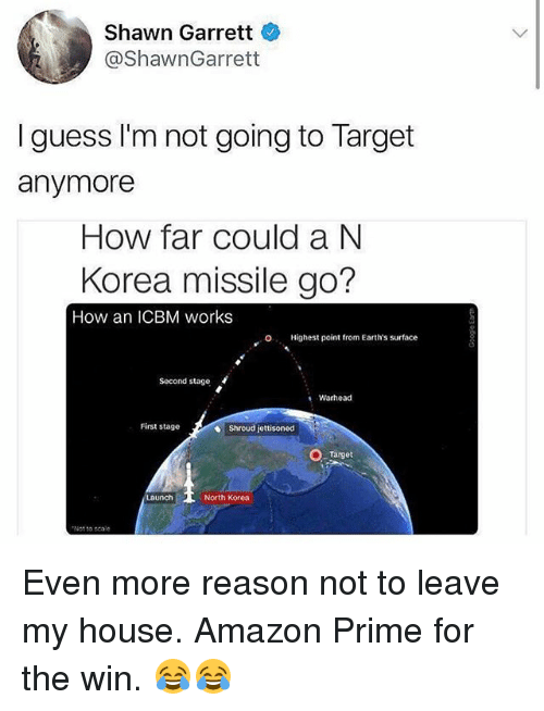 Scaling: Shawn Garrett  @ShawnGarrett  I guess I'm not going to Target  anymore  How far could a N  Korea missile go?  How an ICBM works  O  Highest point from Earth's surface  Second stage  Warhead  First stage  Shroud jettisoned  Target  North Korea  Not to scale Even more reason not to leave my house. Amazon Prime for the win. 😂😂