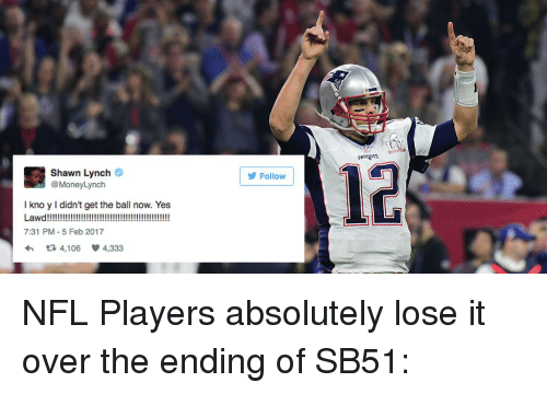 Memes, 🤖, and Lawd: Shawn Lynch  @MoneyLynch  kno y l didn't get the ball now. Yes  Lawd  7:31 PM 5 Feb 2017  t 4,106 v 4,333  Follow NFL Players absolutely lose it over the ending of SB51:
