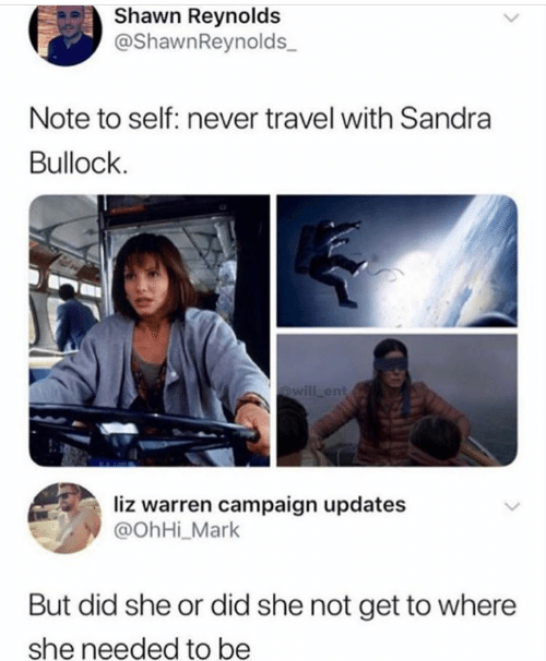 ent: Shawn Reynolds  @ShawnReynolds  Note to self: never travel with Sandra  Bullock  @will ent  liz warren campaign updates  @OhHi_Mark  But did she or did she not get to where  she needed to be