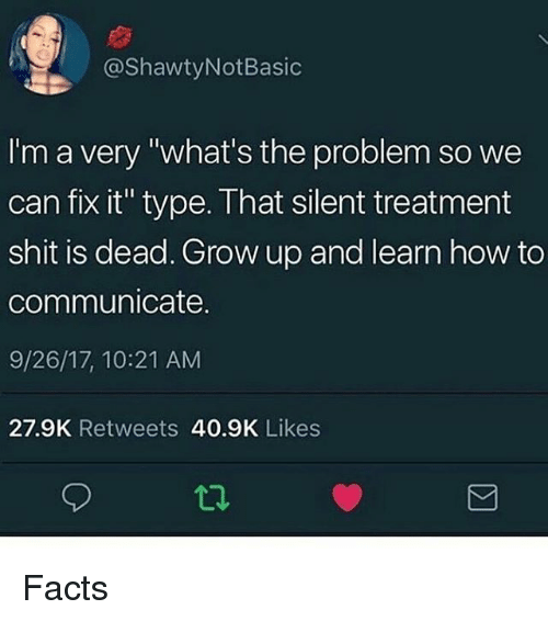 "Facts, Memes, and Shit: @ShawtyNotBasic  I'm a very ""what's the problem so we  can fix it"" type. That silent treatment  shit is dead. Grow up and learn how to  communicate.  9/26/17, 10:21 AM  27.9K Retweets 40.9K Likes Facts"