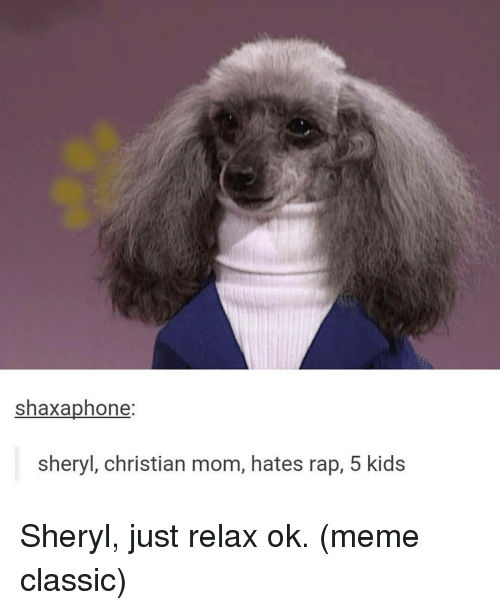 Memes, Rap, and Christianity: shaxaphone:  sheryl, christian mom, hates rap, 5 kids Sheryl, just relax ok. (meme classic)
