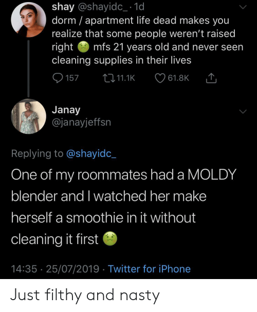 Blender: shay @shayidc_ 1d  dorm apartment life dead makes you  realize that some people weren't raised  right  cleaning supplies in their lives  mfs 21 years old and never seen  157  2i11.1K  61.8K  Janay  @janayjeffsn  Replying to @shayidc_  One of my roommates had a MOLDY  blender and I watched her make  herself a smoothie in it without  cleaning it first  14:35 25/07/2019 Twitter for iPhone Just filthy and nasty