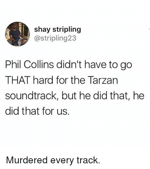 Funny, Tarzan, and Phil Collins: shay stripling  @stripling23  Phil Collins didn't have to go  THAT hard for the Tarzan  soundtrack, but he did that, he  did that for us. Murdered every track.