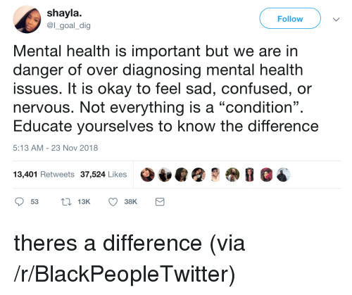 """Blackpeopletwitter, Confused, and Goal: shayla  @l_goal_dig  Follow  Mental health is important but we are in  danger of over diagnosing mental health  issues. It is okay to feel sad, confused, or  nervous. Not everything is a """"condition"""".  Educate yourselves to know the difference  13  5:13 AM-23 Nov 2018  13,401 Retweets 37,524 Likes theres a difference (via /r/BlackPeopleTwitter)"""