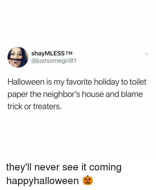 Halloween, House, and Neighbors: shayMLESS TM  @justsomegirl81  Halloween is my favorite holiday to toilet  paper the neighbor's house and blame  trick or treaters. they'll never see it coming happyhalloween 🎃