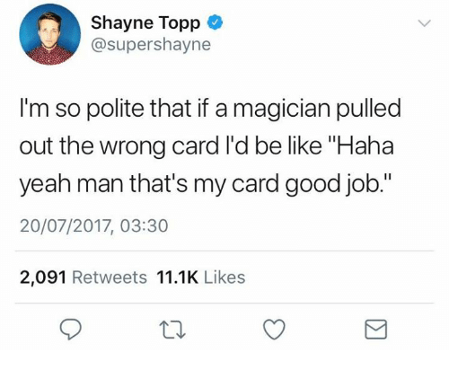 """Be Like, Yeah, and Good: Shayne Topp  @supershayne  I'm so polite that if a magician pulled  out the wrong card l'd be like """"Haha  yeah man that's my card good job.""""  20/07/2017, 03:30  2,091 Retweets 11.1K Likes"""