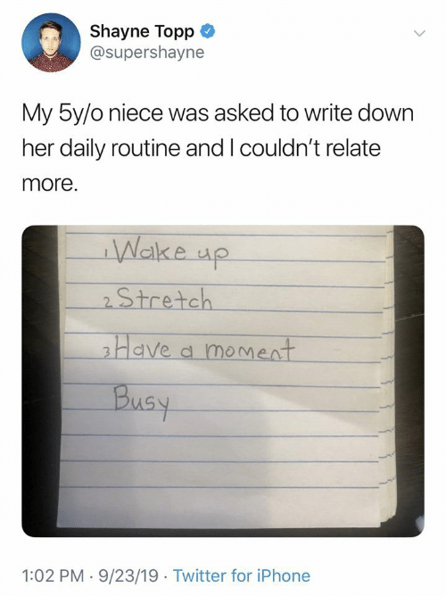 daily: Shayne Topp  @supershayne  My 5y/o niece was asked to write down  her daily routine and I couldn't relate  more.  Wake up  2Stretch  Have a moment  Busy  1:02 PM 9/23/19 Twitter for iPhone