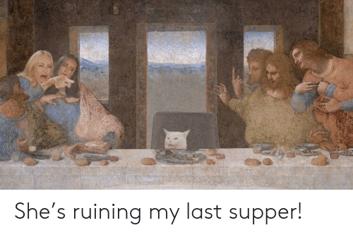 last supper: She's ruining my last supper!