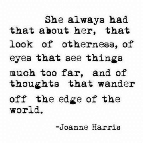 World, Her, and Edge: She always had  that about her, that  look of otherness, of  eyes that see things  much too far, and of  thoughts that wander  off the edge of the  world.  -Joanne Harris