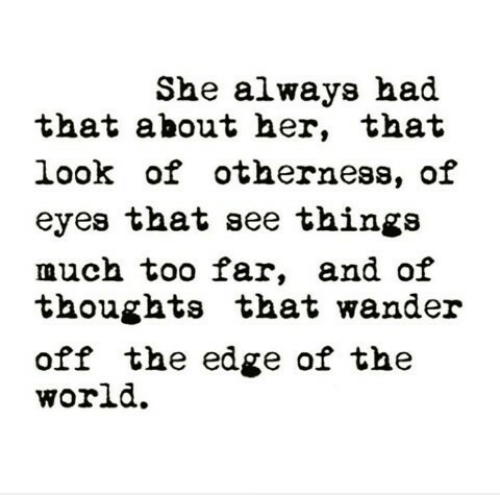 World, Her, and Edge: She always had  that about her, that  look of otherness, of  eyes that see thinga  much too far, and oif  thoughts that wander  off the edge of the  world.