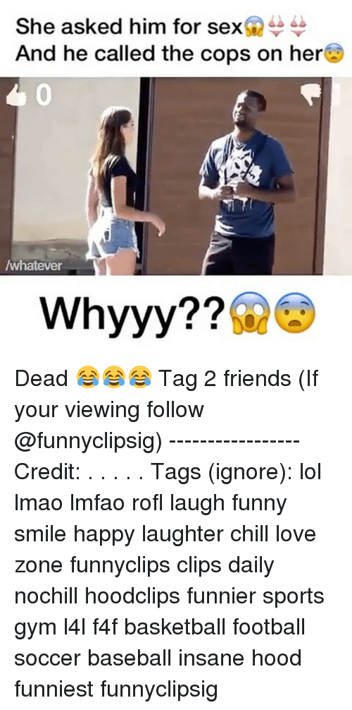 whyyy: She asked him for sex  And he called the cops on here  /whatever  Whyyy Dead 😂😂😂 Tag 2 friends (If your viewing follow @funnyclipsig) ----------------- Credit: . . . . . Tags (ignore): lol lmao lmfao rofl laugh funny smile happy laughter chill love zone funnyclips clips daily nochill hoodclips funnier sports gym l4l f4f basketball football soccer baseball insane hood funniest funnyclipsig