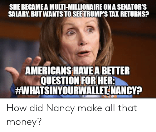 nancy: SHE BECAME A MULTI-MILLIONAIRE ON A SENATOR'S  SALARY, BUT WANTS TO SEETRUMP'S TAX RETURNS?  AMERICANS HAVE A BETTER  QUESTION FOR HER  aWHATSINYOURWALLETİ NANCY? How did Nancy make all that money?
