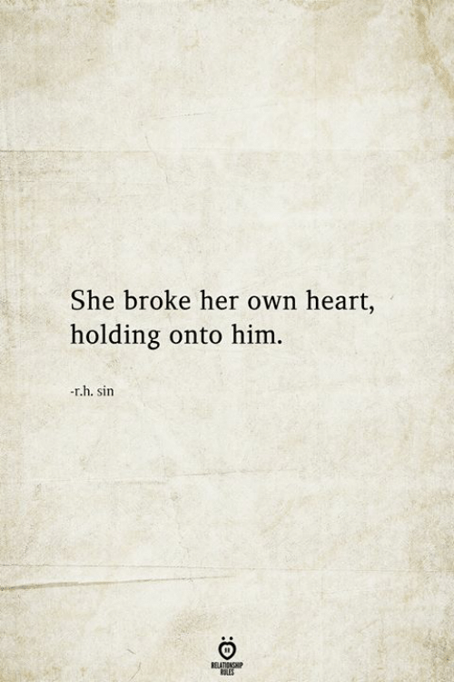 Heart, Her, and Him: She broke her own heart,  holding onto him.  -r.h. sin