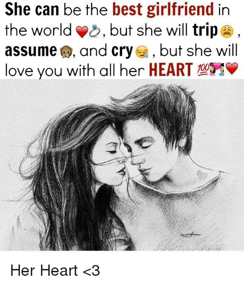 Best Girlfriend: She can be the best girlfriend in  the world  but she will trip  assume and cry  but she will  love you with all her HEART Her Heart <3