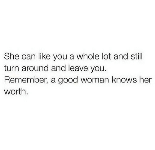 A Good Woman: She can like you a whole lot and still  turn around and leave you.  Remember, a good woman knows her  worth