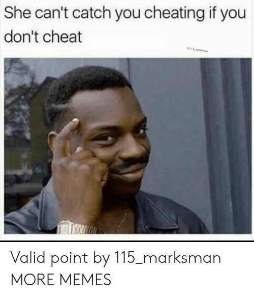 Cheating, Dank, and Memes: She can't catch you cheating if you  don't cheat  w115 malksman Valid point by 115_marksman MORE MEMES