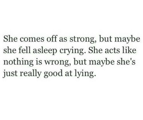 Crying, Good, and Strong: She comes off as strong, but maybe  she fell asleep crying. She acts like  nothing is wrong, but maybe she's  just really good at lying.