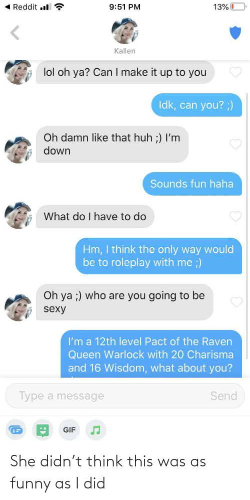 i did: She didn't think this was as funny as I did
