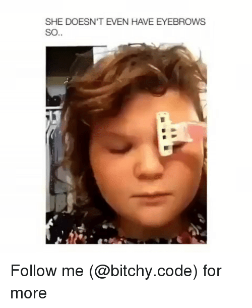 Memes, 🤖, and Code: SHE DOESN'T EVEN HAVE EYEBROWS  SO.. Follow me (@bitchy.code) for more
