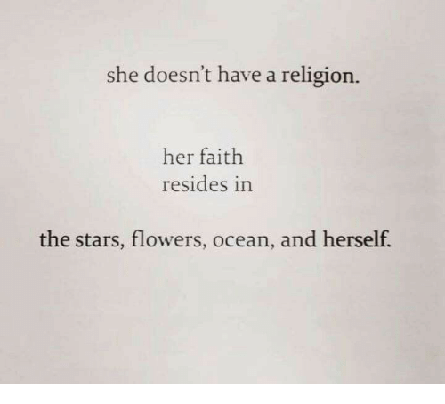 Flowers, Ocean, and Stars: she doesn't have a religion.  her faith  resides in  the stars, flowers, ocean, and herself
