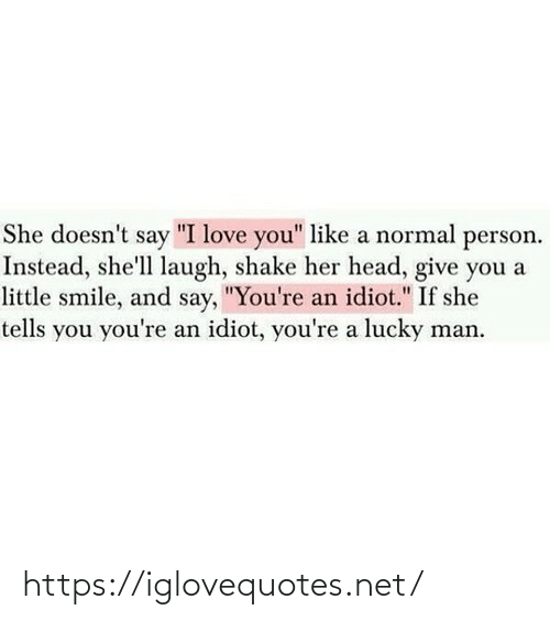 "normal: She doesn't say ""I love you"" like a normal person.  Instead, she'll laugh, shake her head, give you a  little smile, and say, ""You're an idiot."" If she  tells you you're an idiot, you're a lucky man. https://iglovequotes.net/"
