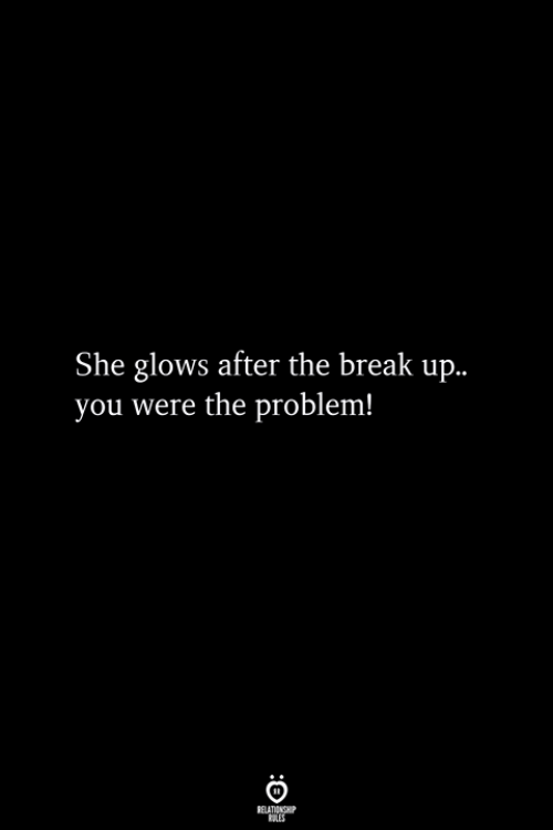Break, Break Up, and The Break Up: She glows after the break up..  you were the problem!
