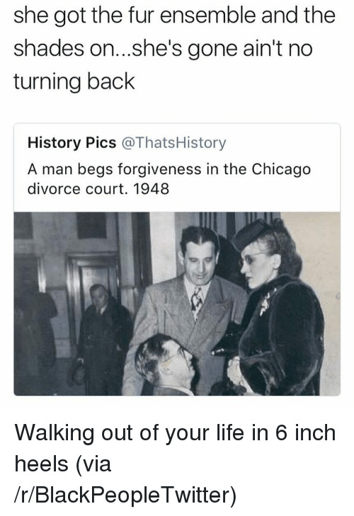 ensemble: she got the fur ensemble and the  shades on...she's gone ain't no  turning back  History Pics @ThatsHistory  A man begs forgiveness in the Chicago  divorce court. 1948 <p>Walking out of your life in 6 inch heels (via /r/BlackPeopleTwitter)</p>