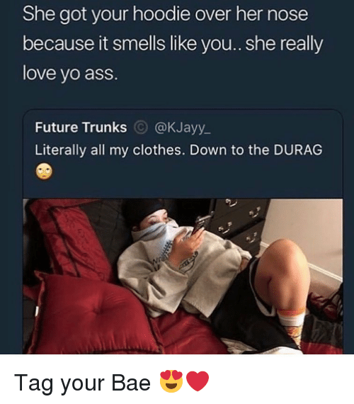 Durag: She got your hoodie over her nose  because it smells like you.. she really  love yo ass.  Future Trunks @KJayy_  Literally all my clothes. Down to the DURAG Tag your Bae 😍❤️